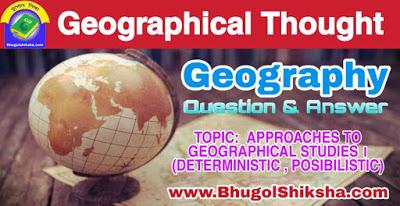 ভূগোল ( ভূগোল চিন্তার বিকাশ ) প্রশ্নোত্তর - অধ্যায় : ভূগোেল আলােচনার বিভিন্ন পদ্ধতি । ( নিয়ন্ত্ৰণবাদ , সম্ভাবনাবাদ ) | Geography - Geographical Thought - APPROACHES TO GEOGRAPHICAL STUDIES । ( DETERMINISTIC , POSIBILISTIC )