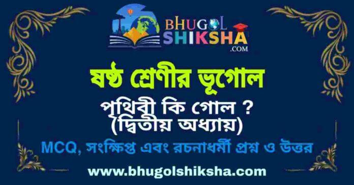 ষষ্ঠ শ্রেণীর ভূগোল - পৃথিবী কি গোল ? (দ্বিতীয় অধ্যায়) প্রশ্ন ও উত্তর   West Bengal Class 6 Geography